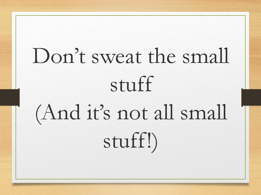 Don't sweat the small stuff (And it's not all s...