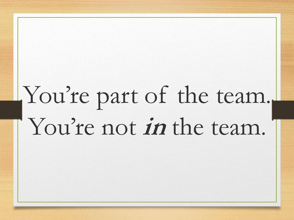 You're part of the team. You're not in the team.