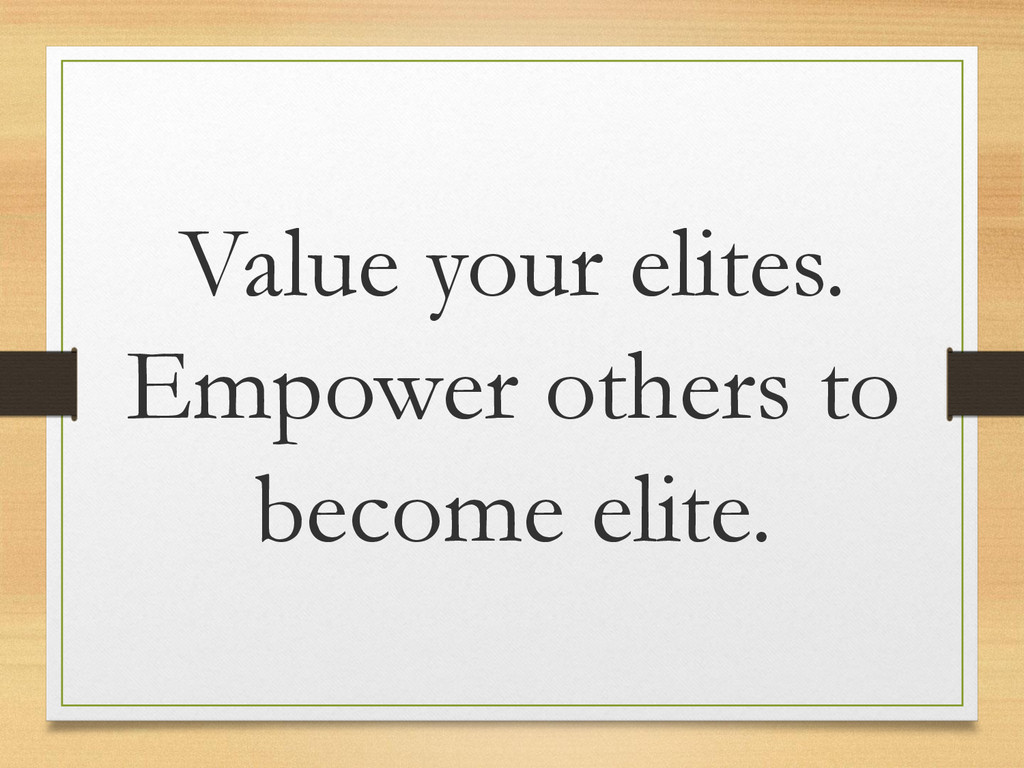 Value your elites. Empower others to become eli...