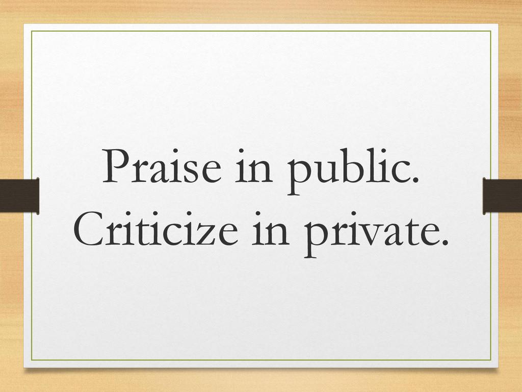 Praise in public. Criticize in private.