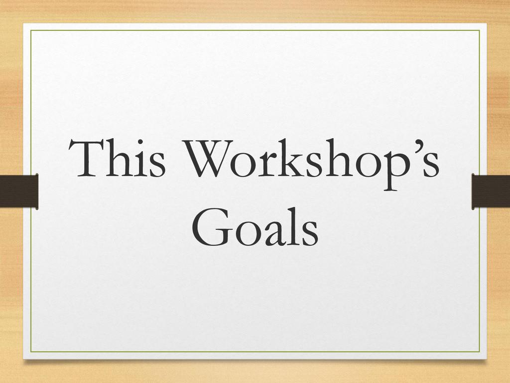 This Workshop's Goals