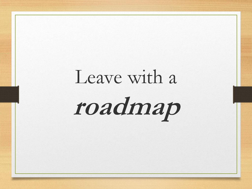 Leave with a roadmap
