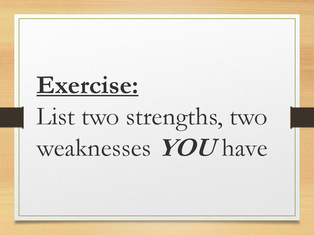 Exercise: List two strengths, two weaknesses YO...