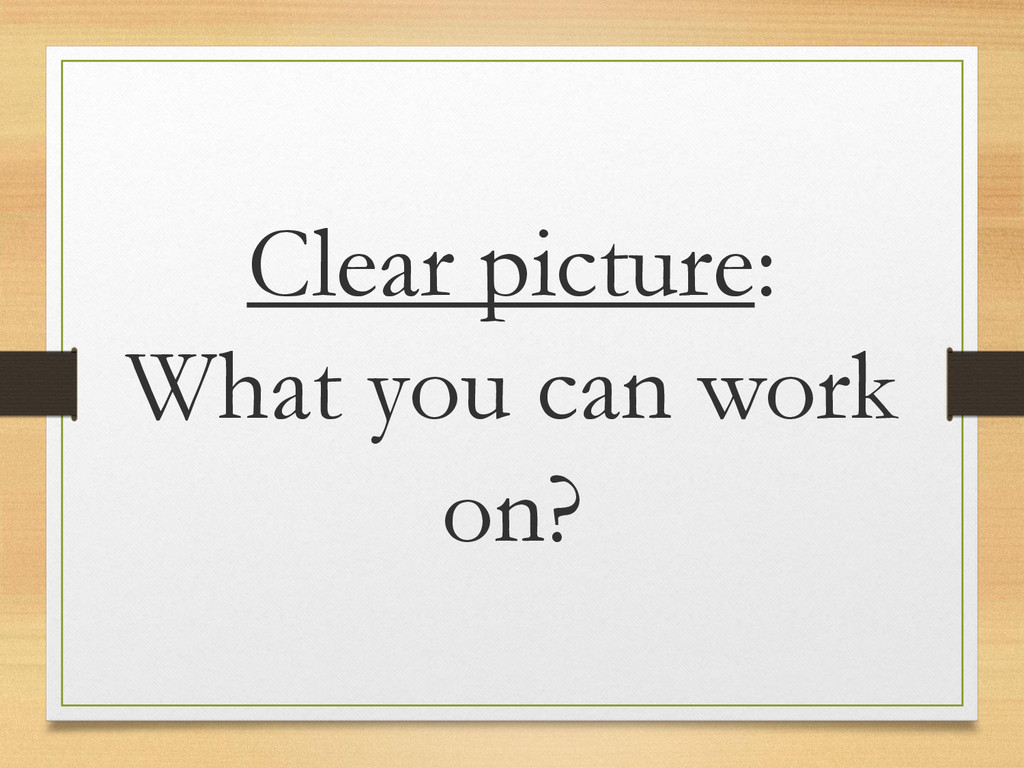 Clear picture: What you can work on?