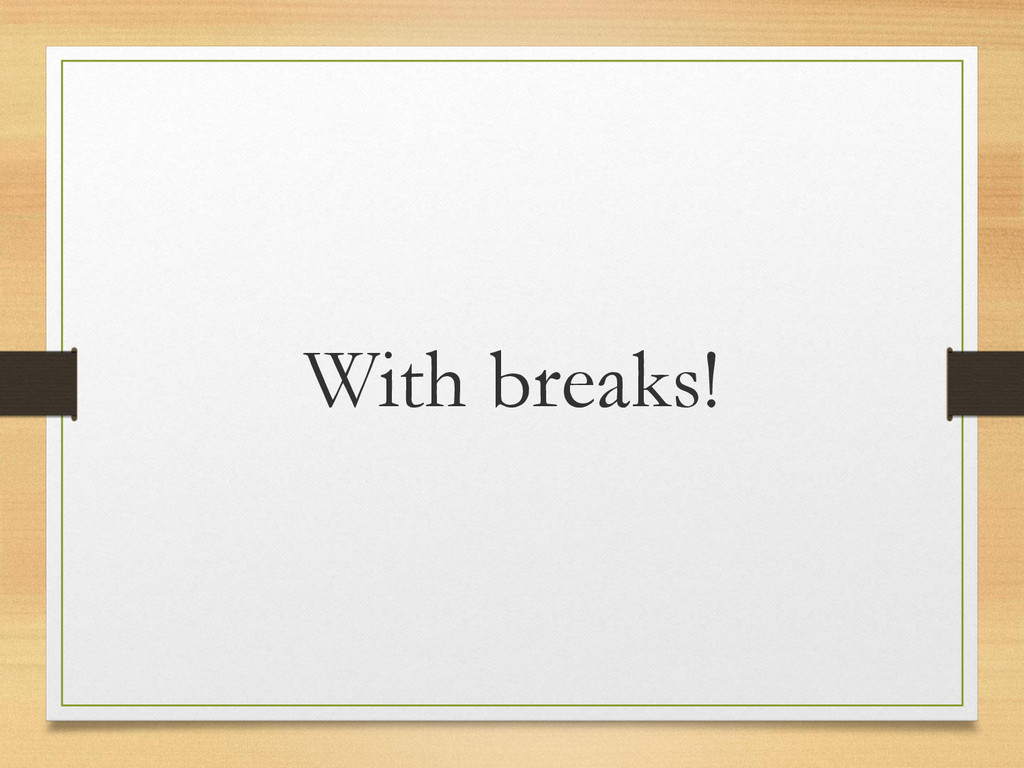 With breaks!