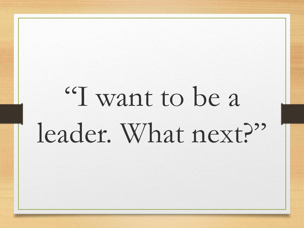 """""""I want to be a leader. What next?"""""""