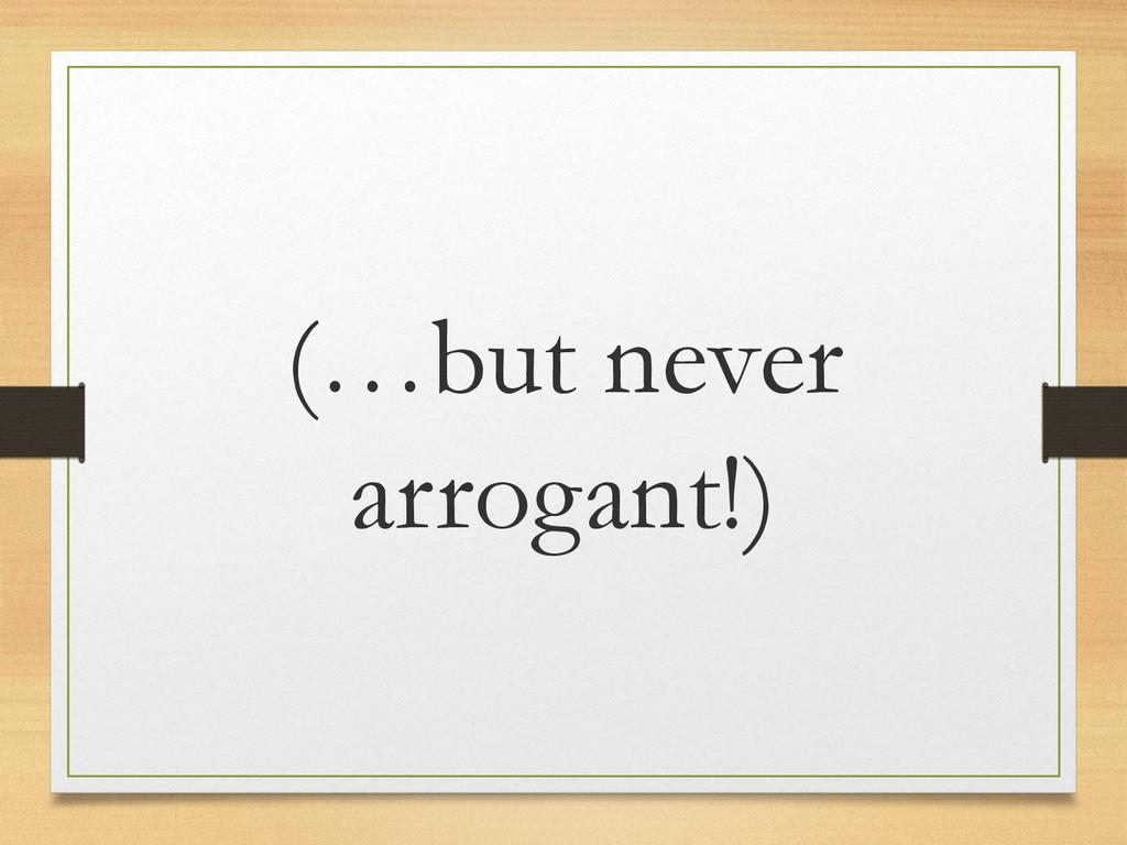 (…but never arrogant!)