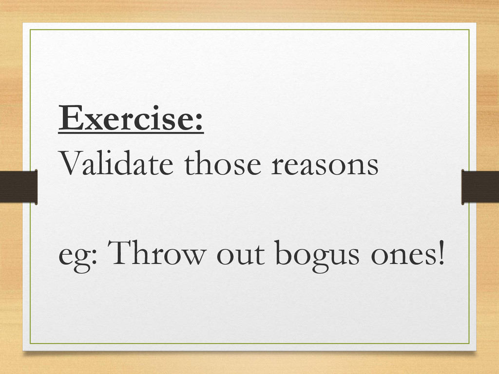 Exercise: Validate those reasons eg: Throw out ...