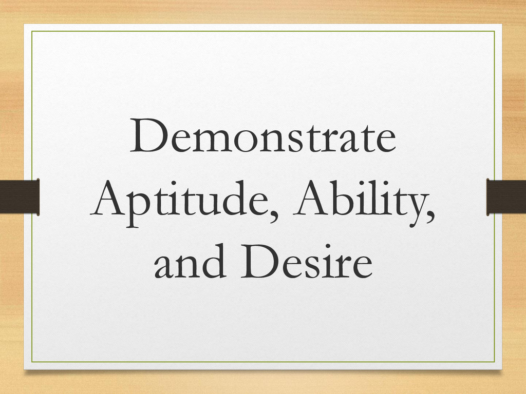 Demonstrate Aptitude, Ability, and Desire