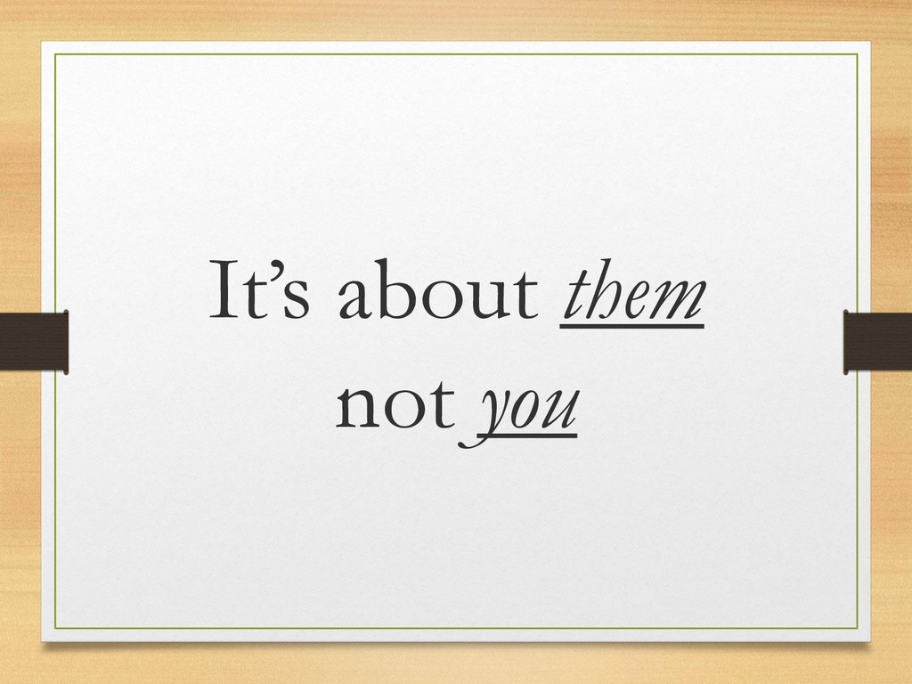 It's about them not you