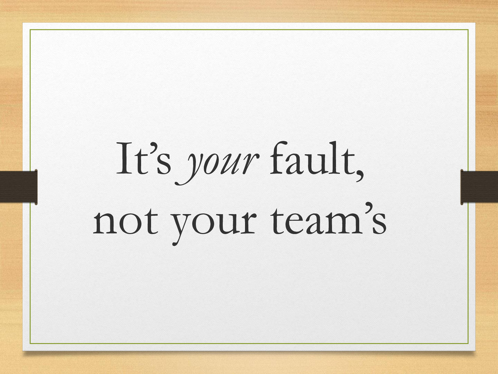 It's your fault, not your team's