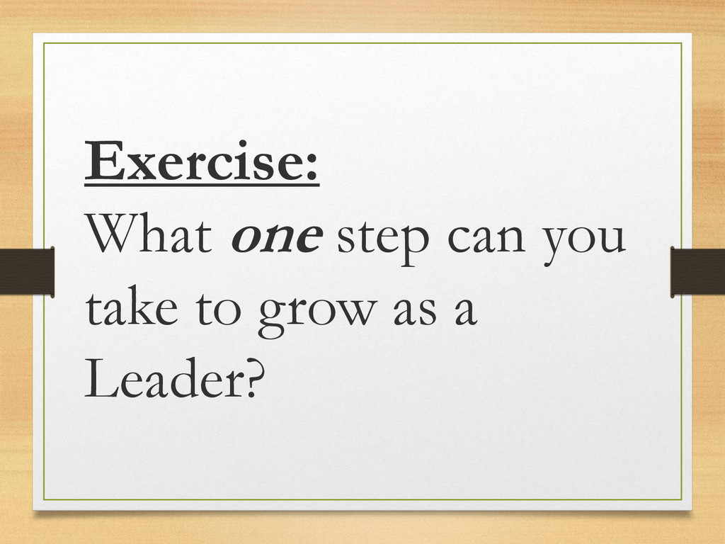 Exercise: What one step can you take to grow as...