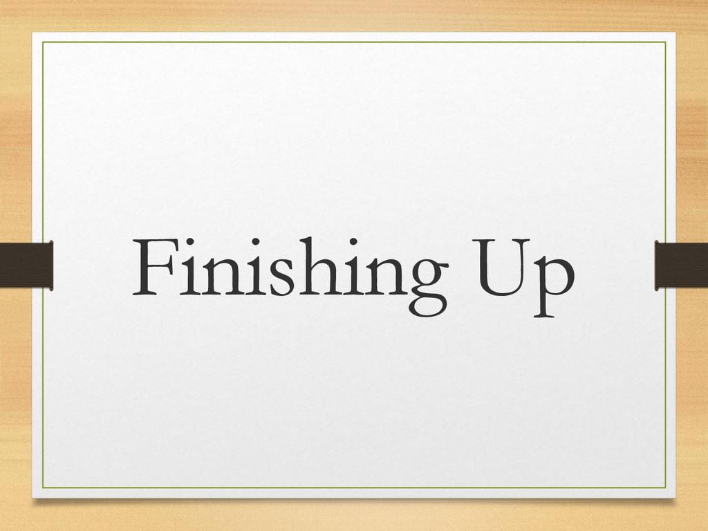 Finishing Up