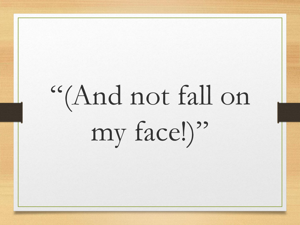 """""""(And not fall on my face!)"""""""