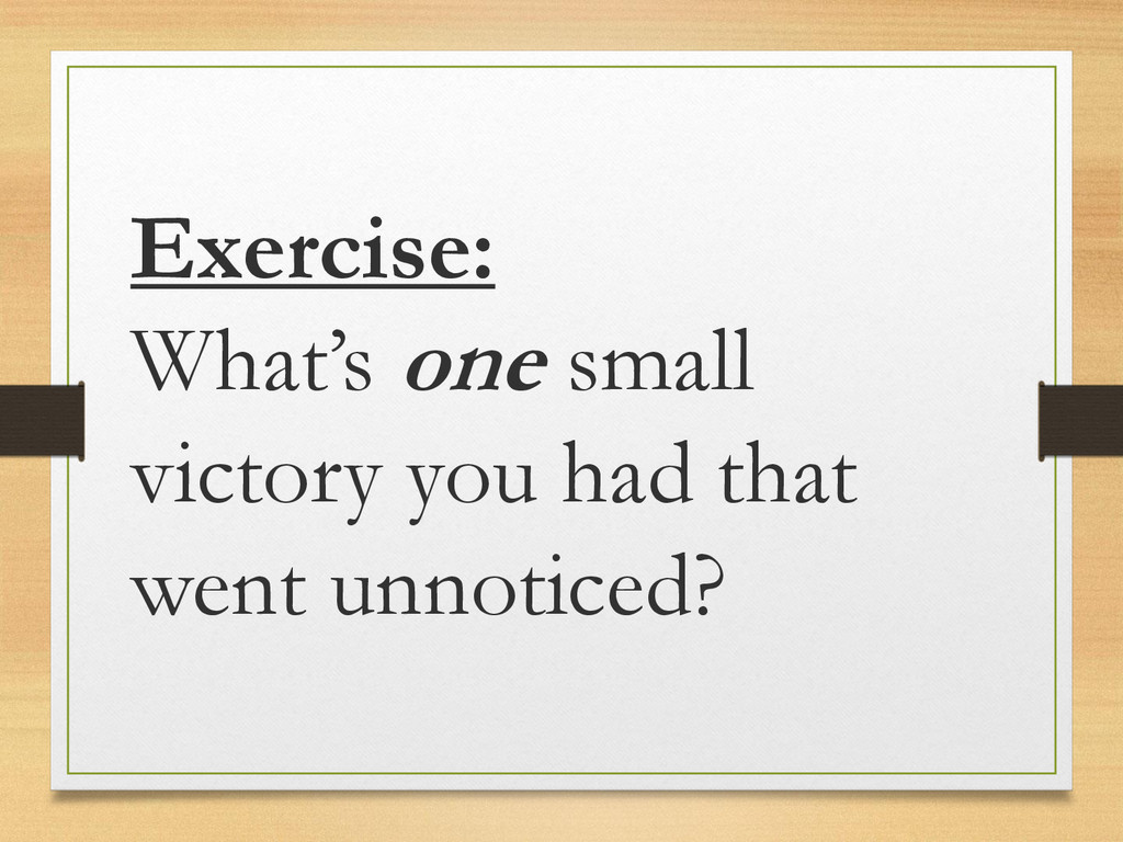 Exercise: What's one small victory you had that...