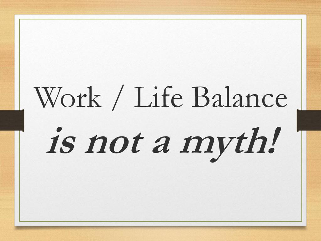 Work / Life Balance is not a myth!