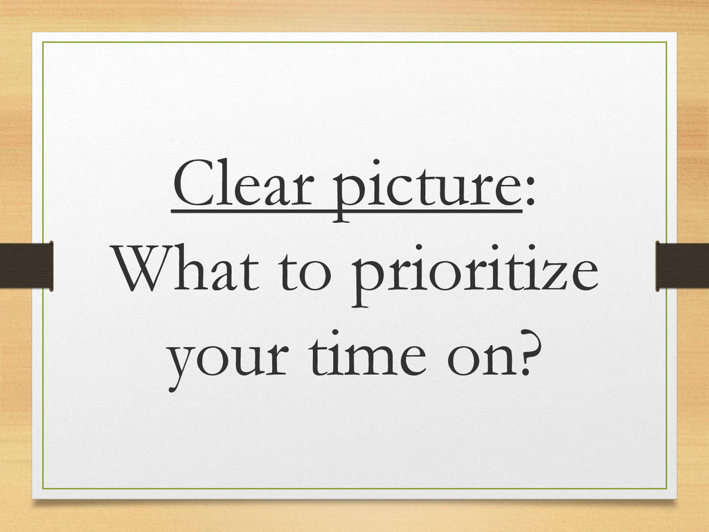 Clear picture: What to prioritize your time on?