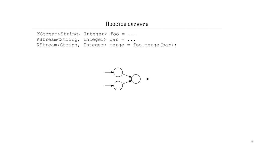 Простое слияние KStream<String, Integer> foo = ...