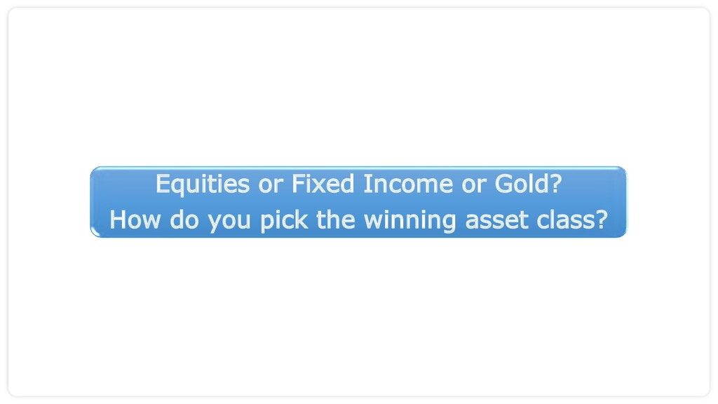Equities or Fixed Income or Gold? How do you pi...