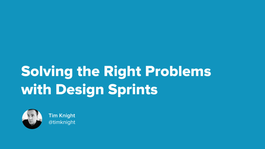 Solving the Right Problems with Design Sprints ...