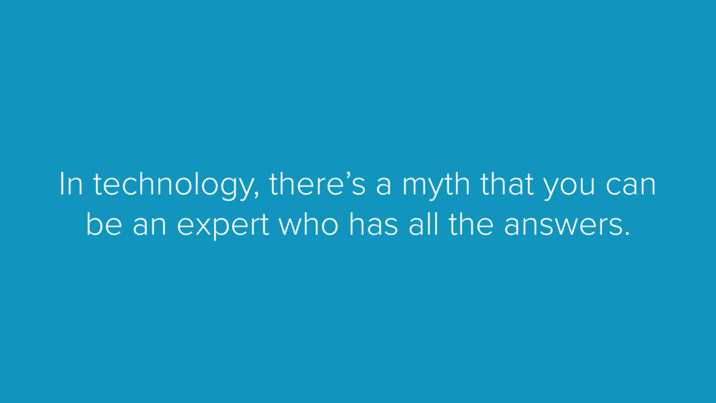 In technology, there's a myth that you can be a...