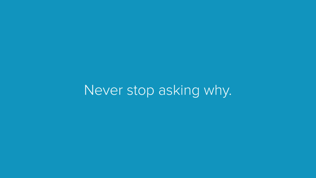 Never stop asking why.