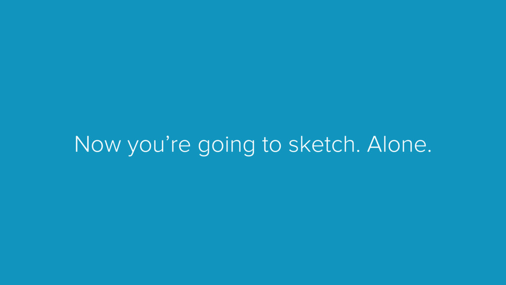 Now you're going to sketch. Alone.