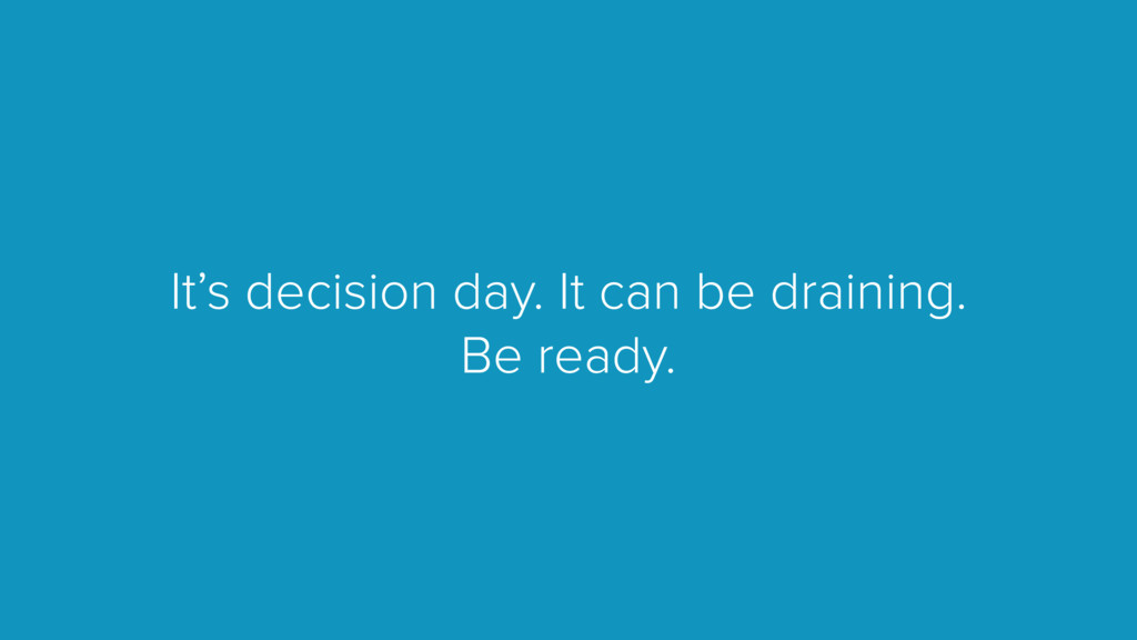 It's decision day. It can be draining. Be ready.