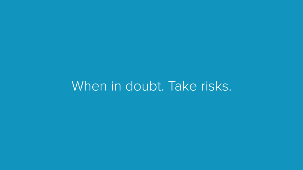 When in doubt. Take risks.