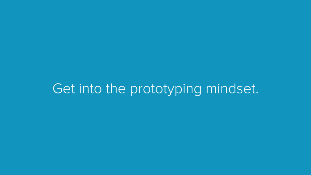Get into the prototyping mindset.