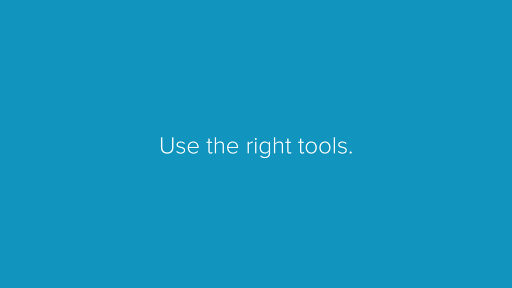 Use the right tools.