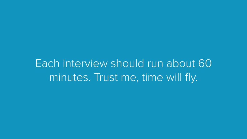 Each interview should run about 60 minutes. Tru...