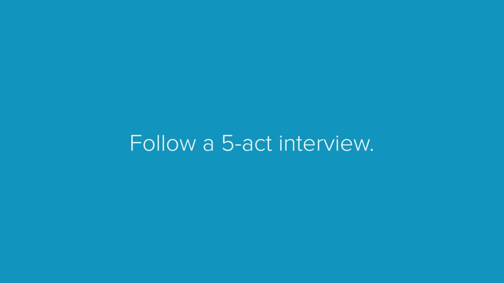 Follow a 5-act interview.