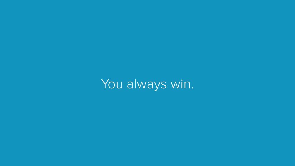 You always win.