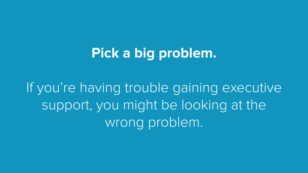 Pick a big problem. If you're having trouble ga...