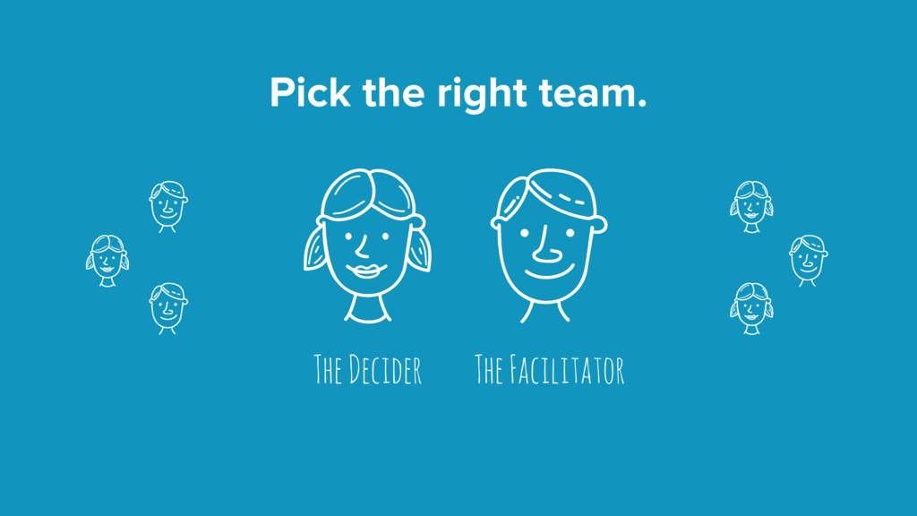 Pick the right team. The Decider The Facilitator