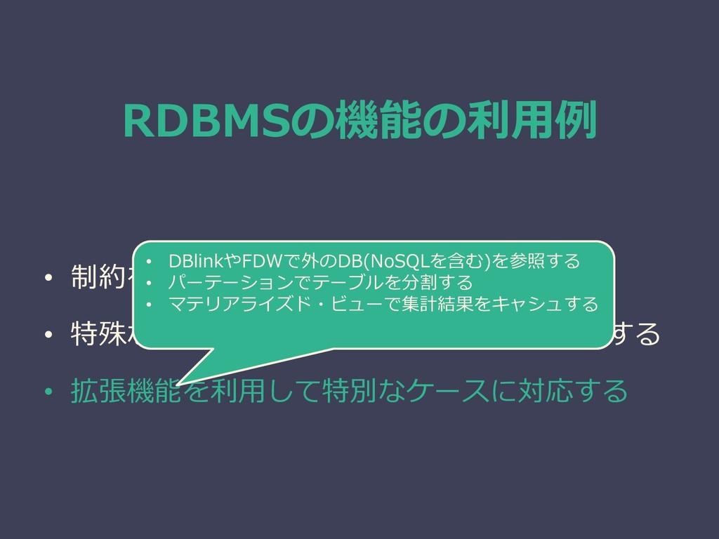 RDBMSの機能の利用例 • 制約を使ってデータを担保する • 特殊なINDEXを使って複雑な...
