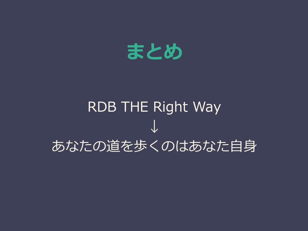 まとめ RDB THE Right Way ↓ あなたの道を歩くのはあなた自身