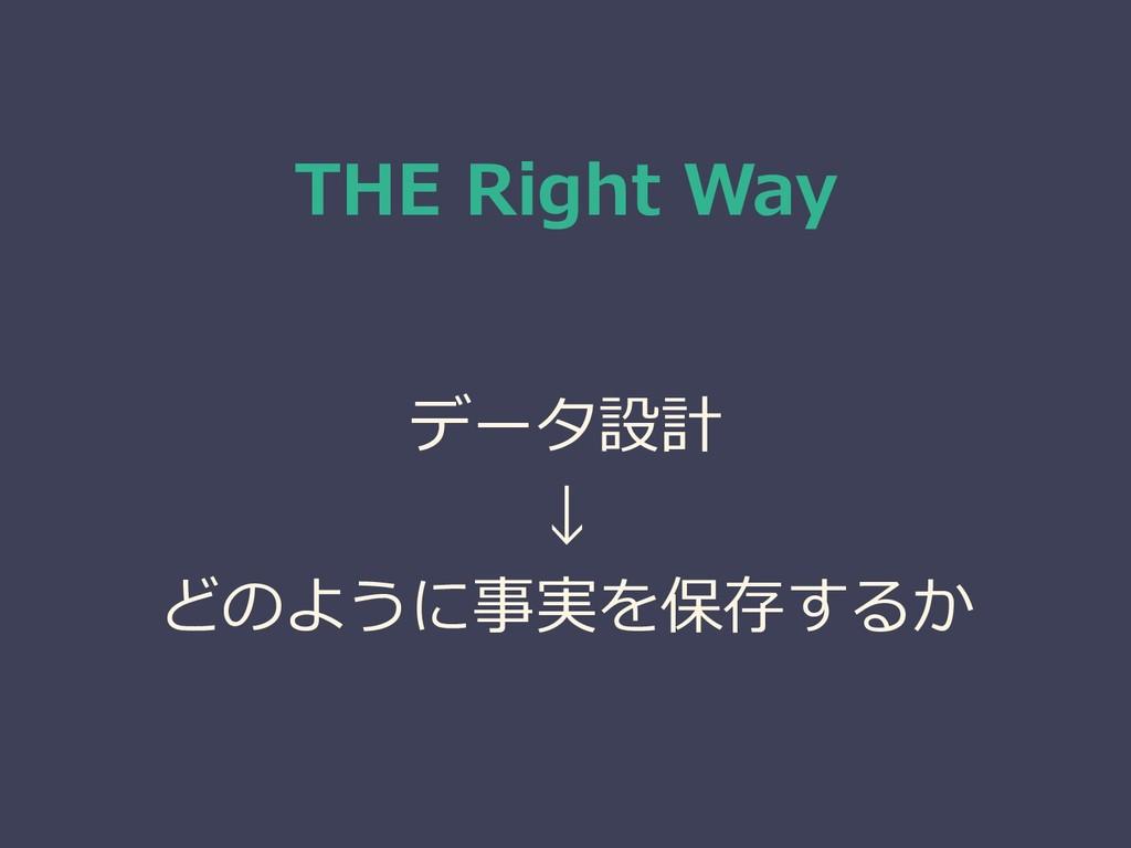 THE Right Way データ設計 ↓ どのように事実を保存するか
