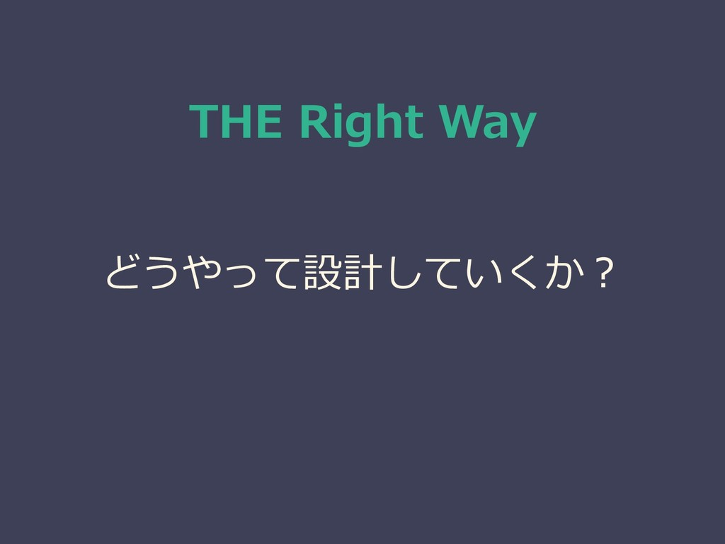 THE Right Way どうやって設計していくか?