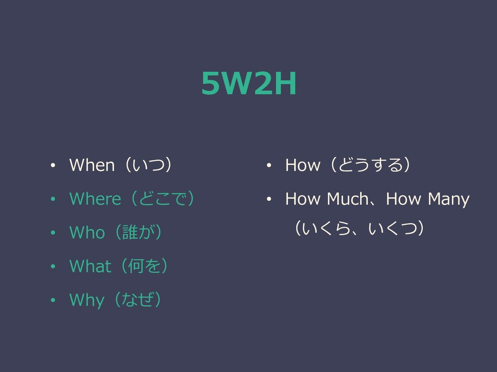 5W2H • When(いつ) • Where(どこで) • Who(誰が) • What(何...