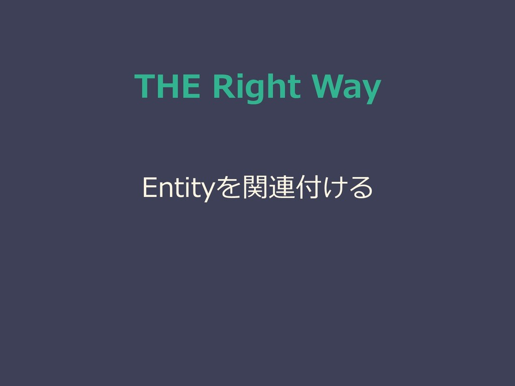 THE Right Way Entityを関連付ける ↓ Relationship ↓ 正規化