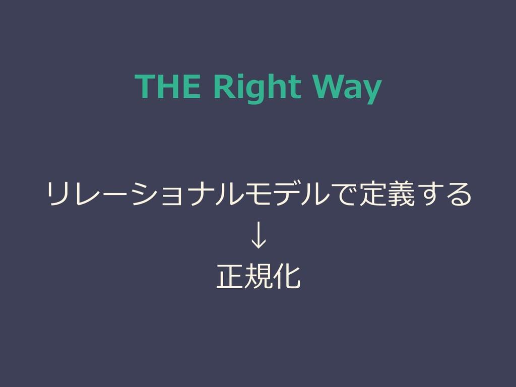 THE Right Way リレーショナルモデルで定義する ↓ 正規化