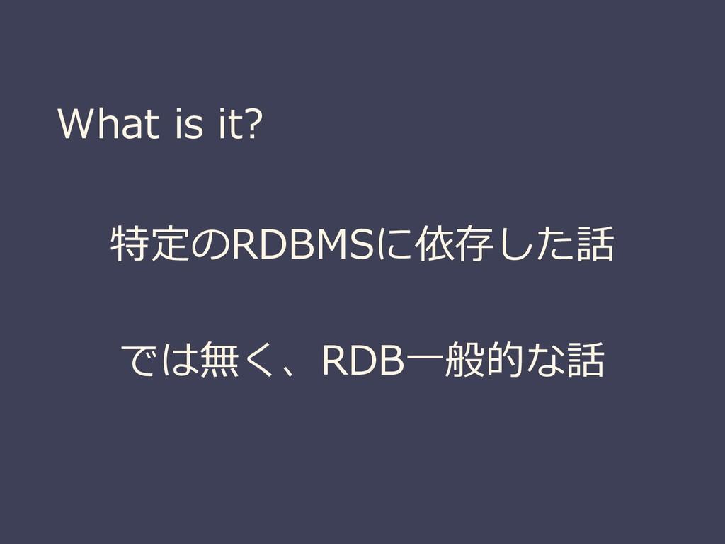 What is it? 特定のRDBMSに依存した話 では無く、RDB一般的な話