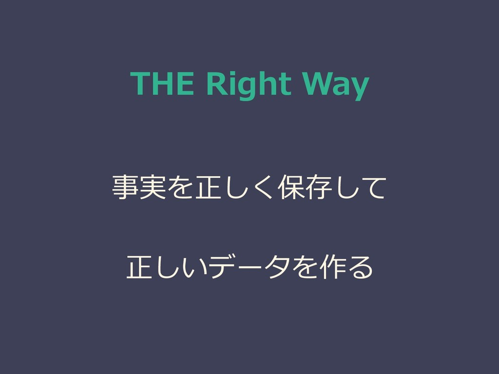 THE Right Way 事実を正しく保存して 正しいデータを作る