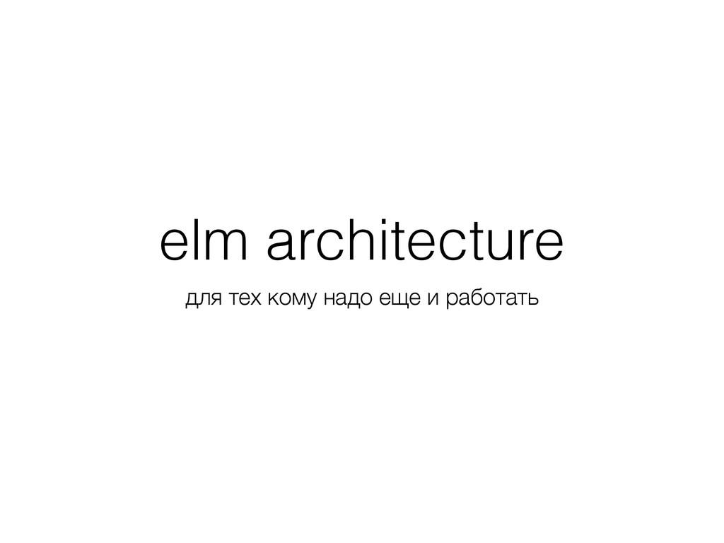 elm architecture для тех кому надо еще и работа...
