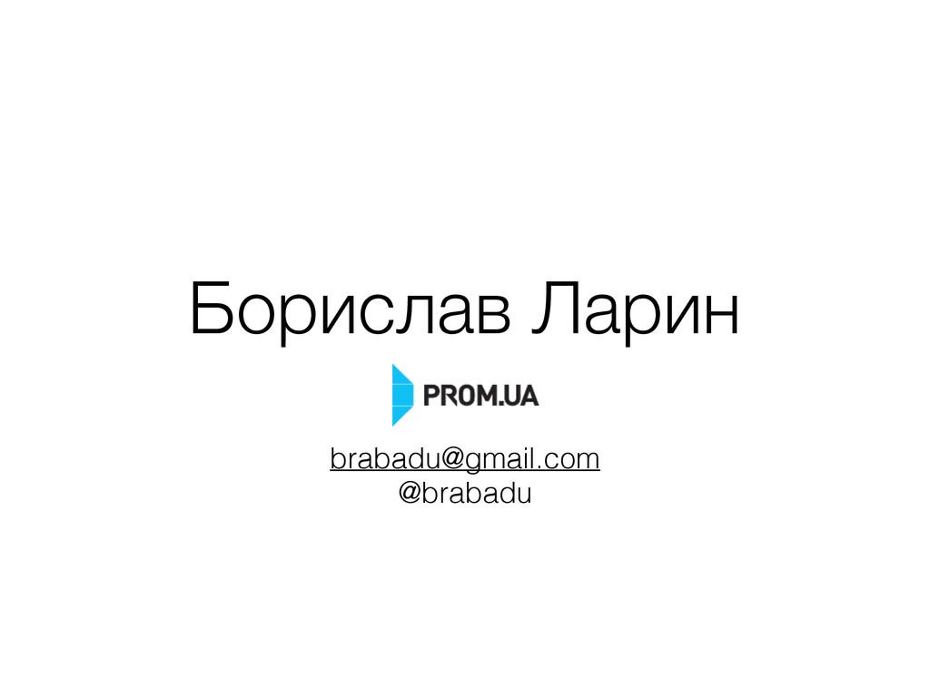 Борислав Ларин brabadu@gmail.com @brabadu