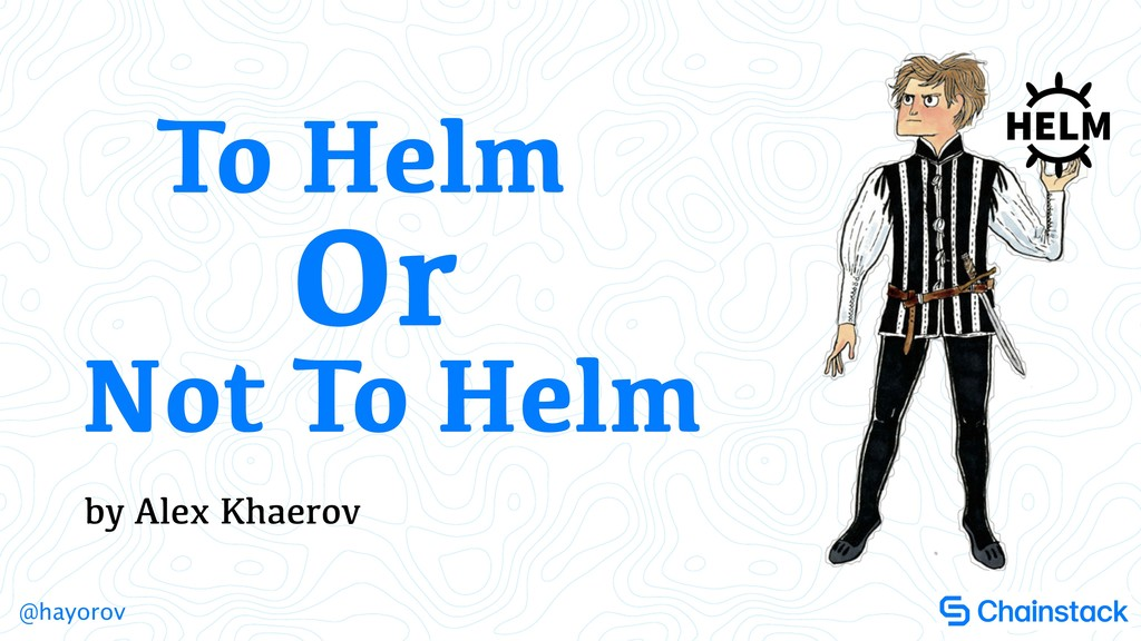 @hayorov by Alex Khaerov To Helm Not To Helm Or
