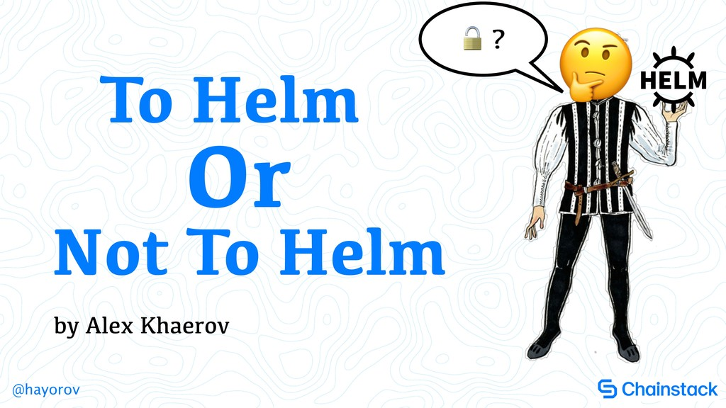 @hayorov by Alex Khaerov To Helm Not To Helm Or...