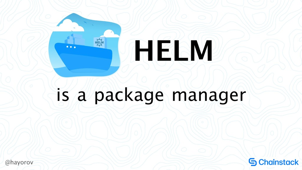 @hayorov is a package manager HELM